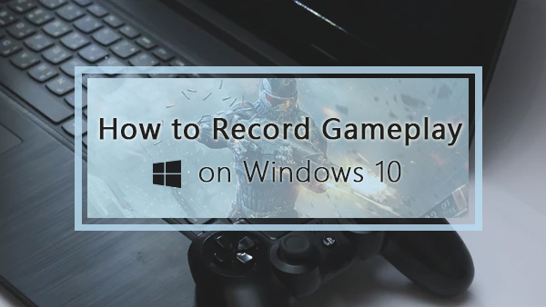 How to Record Gameplay on Windows 10 [with Game DVR or Others]