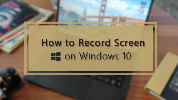 How to Record Your Screen on Windows 10 [5 Ways]